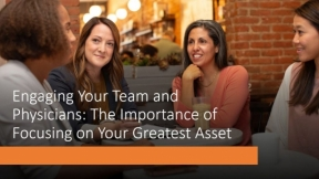 Engaging Your Team...and Physicians: The Importance of Focusing on Your Greatest Asset